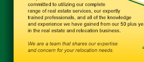 ...committed to utilizing our complete range of real estate services, our expertly trained professionals, and all of teh knowledge and experience we have gained from our 50 plus years in the real estate and relocation business.  We are a team that shares our experties and concern for your relocation needs.